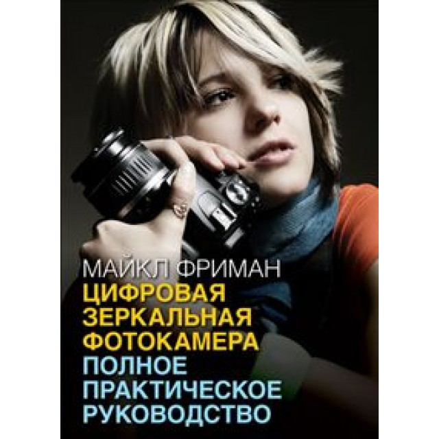 Цифровая зеркальная фотокамера. Полное практическое руководство